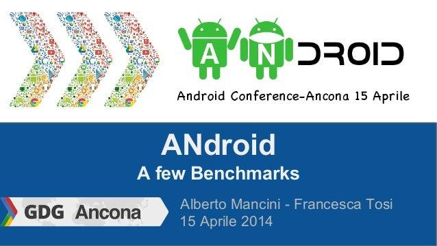 ANdroid A few Benchmarks Alberto Mancini - Francesca Tosi 15 Aprile 2014