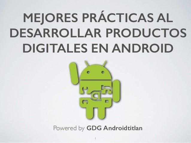MEJORES PRÁCTICAS AL  DESARROLLAR PRODUCTOS  DIGITALES EN ANDROID  Powered by GDG Androidtitlan  1