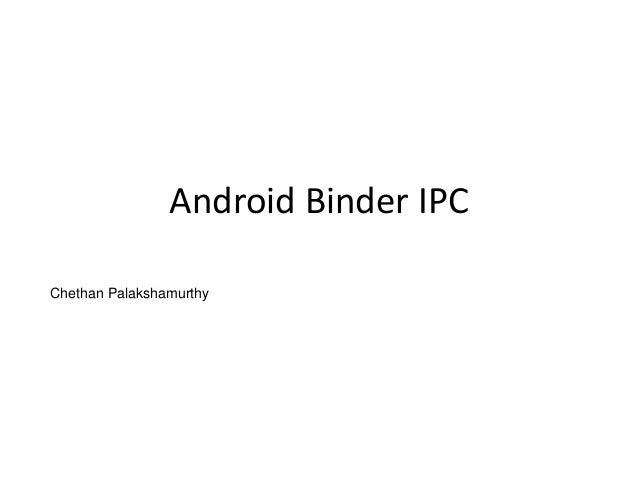 Android Binder IPC Chethan Palakshamurthy