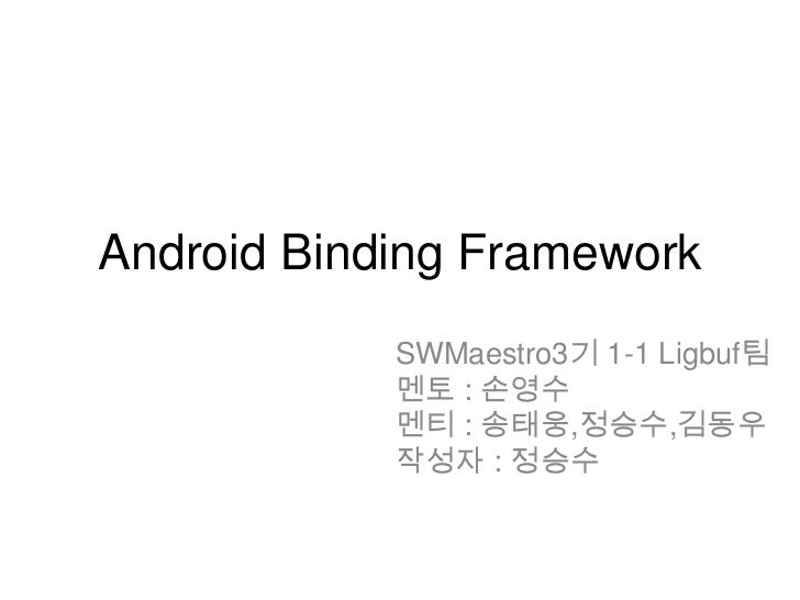 Android Binding Framework            SWMaestro3기 1-1 Ligbuf팀            멘토 : 손영수            멘티 : 송태웅,정승수,김동우            작성...