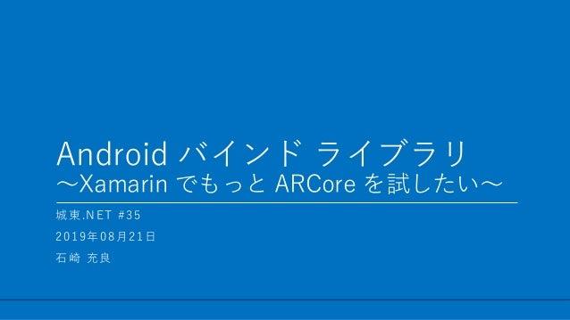 / 31 Android バインド ライブラリ ~Xamarin でもっと ARCore を試したい~ 1 城東.NET #35 2019年08月21日 石崎 充良