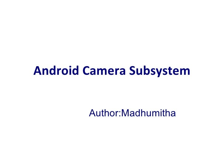 Android Camera Subsystem Author:Madhumitha