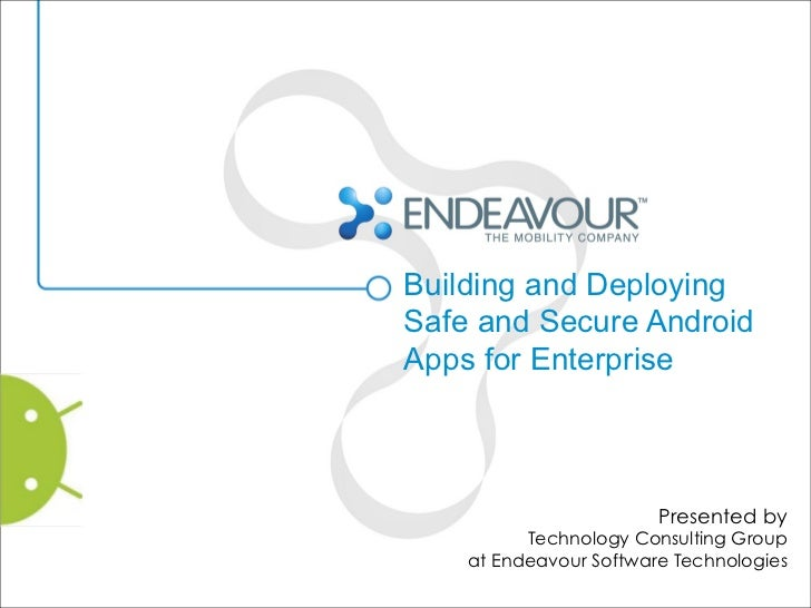 Building and DeployingSafe and Secure AndroidApps for Enterprise                        Presented by          Technology C...