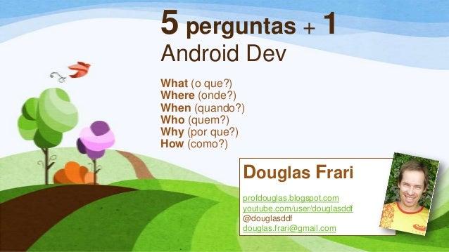 5 perguntas + 1Android DevWhat (o que?)Where (onde?)When (quando?)Who (quem?)Why (por que?)How (como?)Douglas Frariprofdou...
