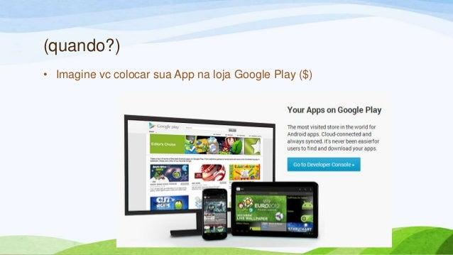 (quando?)• Imagine vc colocar sua App na loja Google Play ($)