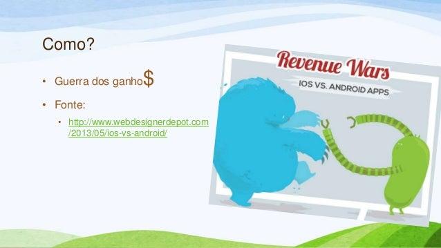 Como?• Guerra dos ganho$• Fonte:• http://www.webdesignerdepot.com/2013/05/ios-vs-android/