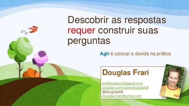 Descobrir as respostasrequer construir suasperguntasAgir é colocar a dúvida na práticaDouglas Frariprofdouglas.blogspot.co...