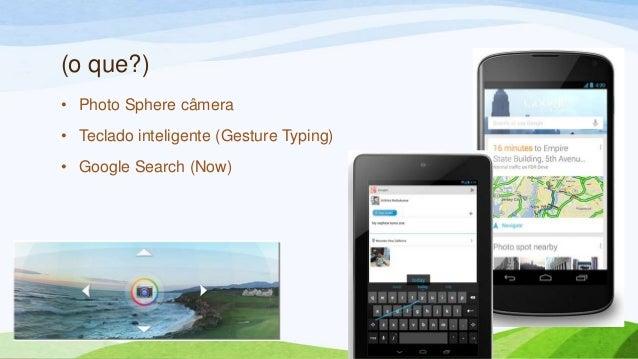 (o que?)• Photo Sphere câmera• Teclado inteligente (Gesture Typing)• Google Search (Now)