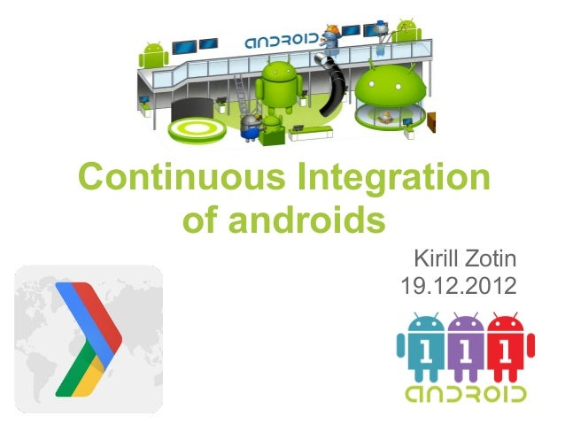Continuous Integration     of androids                  Kirill Zotin                 19.12.2012