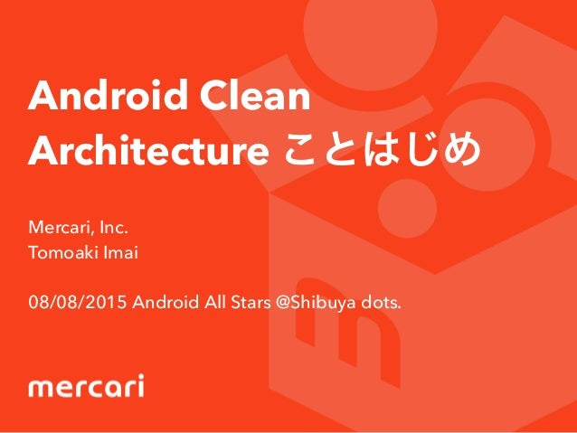 Android Clean Architecture ことはじめ Mercari, Inc. Tomoaki Imai 08/08/2015 Android All Stars @Shibuya dots.