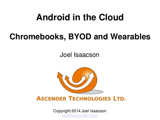 Android in the Cloud Chromebooks, BYOD and Wearables Joel Isaacson Copyright 2014 Joel Isaacson joel@ascender.com