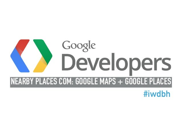 NEARBY PLACES COM: GOOGLE MAPS + GOOGLE PLACES #iwdbh