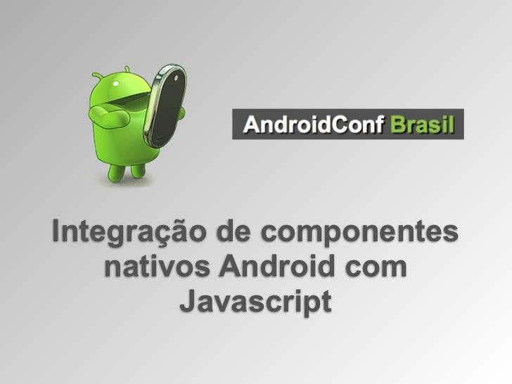 Integração de componentes    nativos Android com         Javascript