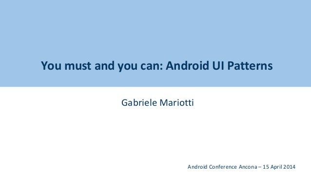 You must and you can: Android UI Patterns Gabriele Mariotti Android Conference Ancona – 15 April 2014