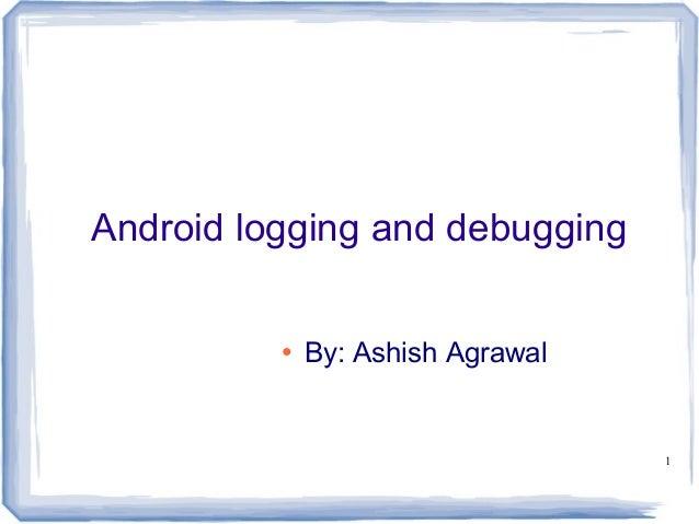 Android logging and debugging          ●   By: Ashish Agrawal                                   1