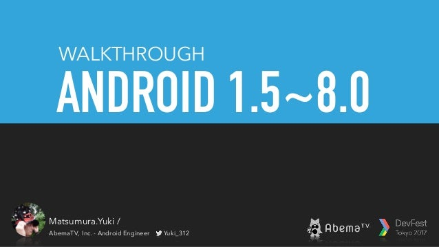 ANDROID 1.5~8.0 WALKTHROUGH Matsumura.Yuki / 松村勇輝 AbemaTV, Inc. - Android Engineer Yuki_312