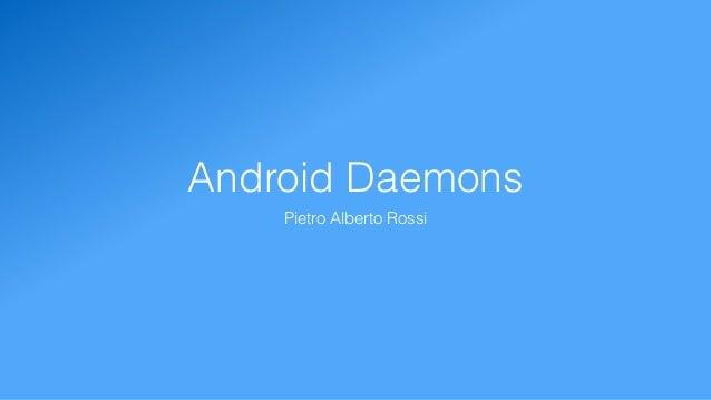 Android Daemons Pietro Alberto Rossi
