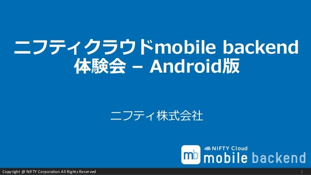 Copyright @ NIFTY Corporation All Rights Reserved ニフティ株式会社 ニフティクラウドmobile backend 体験会 – Android版 1