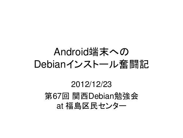 Android端末へのDebianインストール奮闘記       2012/12/23 第67回 関西Debian勉強会   at 福島区民センター