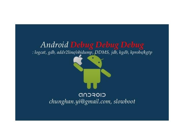 Android Debug Debug Debug: logcat, gdb, addr2line/objdump, DDMS, jdb, kgdb, kprobe/kgtp        chunghan.yi@gmail.com, slow...