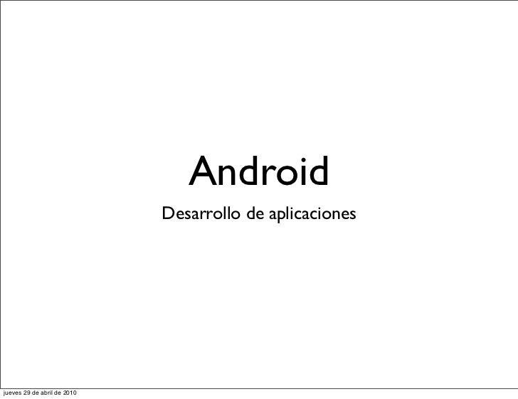 Android                             Desarrollo de aplicacionesjueves 29 de abril de 2010