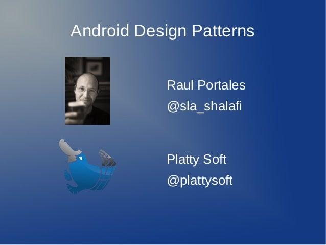 Android Design Patterns           Raul Portales           @sla_shalafi           Platty Soft           @plattysoft