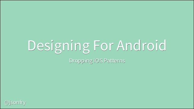 Designing For Android Dropping iOS Patterns  @jsonfry