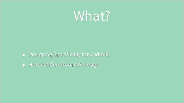 What? • •  Designing Specifically for Android How it differs from iOS design