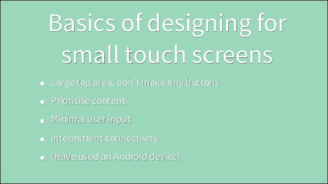 Basics of designing for small touch screens • • • • •  Large tap area, don't make tiny buttons Prioritise content Minimal ...