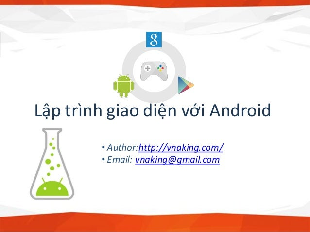 Lập trình giao diện với Android • Author:http://vnaking.com/ • Email: vnaking@gmail.com