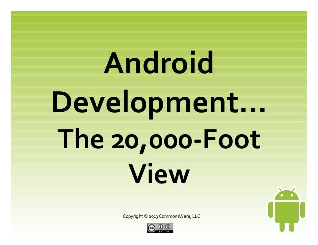 Copyright © 2013 CommonsWare, LLC Android Development... The 20,000-Foot View