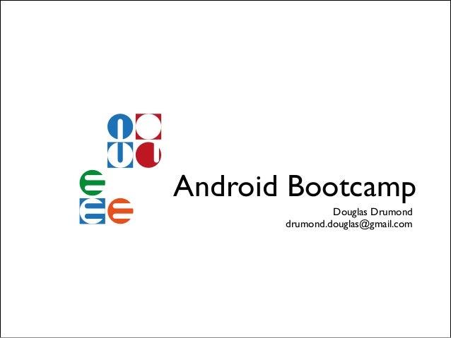 Android Bootcamp Douglas Drumond! drumond.douglas@gmail.com