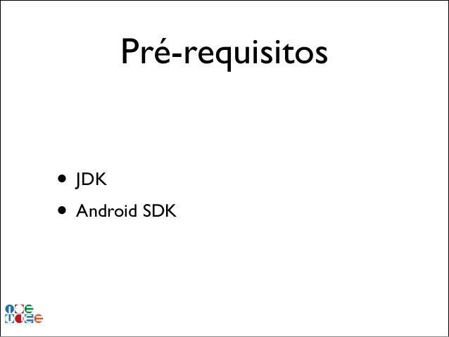 Pré-requisitos • JDK! • Android SDK