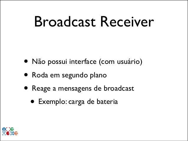 Broadcast Receiver • Não possui interface (com usuário)! • Roda em segundo plano! • Reage a mensagens de broadcast! • Exem...