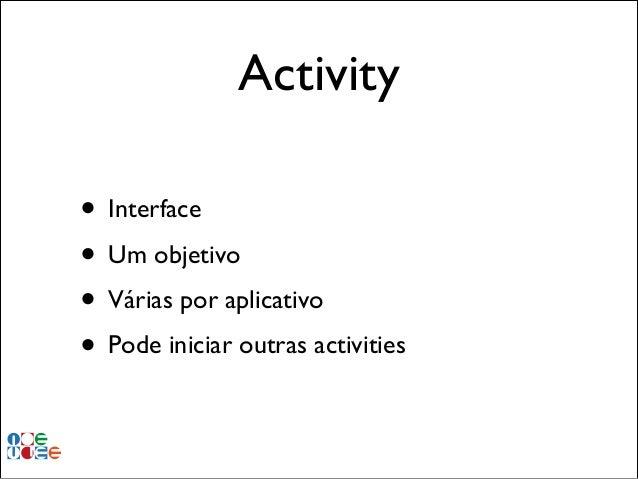 Activity • Interface! • Um objetivo! • Várias por aplicativo! • Pode iniciar outras activities