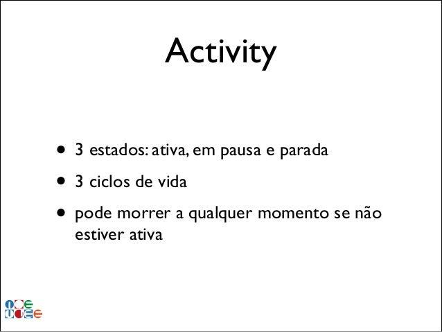 Activity • 3 estados: ativa, em pausa e parada! • 3 ciclos de vida! • pode morrer a qualquer momento se não estiver ativa