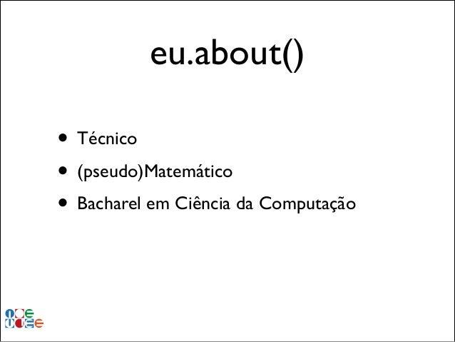 eu.about() • Técnico • (pseudo)Matemático • Bacharel em Ciência da Computação