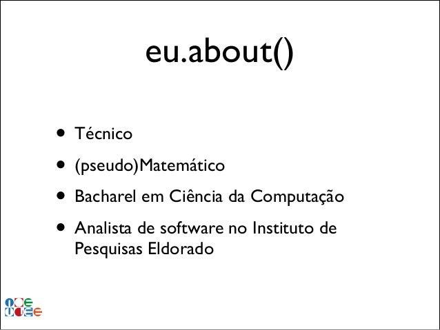 eu.about() • Técnico • (pseudo)Matemático • Bacharel em Ciência da Computação • Analista de software no Instituto de Pesqu...