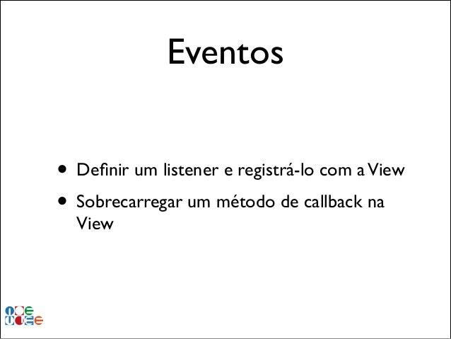 Eventos • Definir um listener e registrá-lo com a View! • Sobrecarregar um método de callback na View