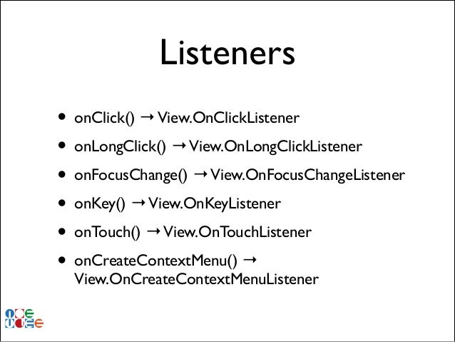 Listeners • onClick() → View.OnClickListener! • onLongClick() → View.OnLongClickListener! • onFocusChange() → View.OnFocus...
