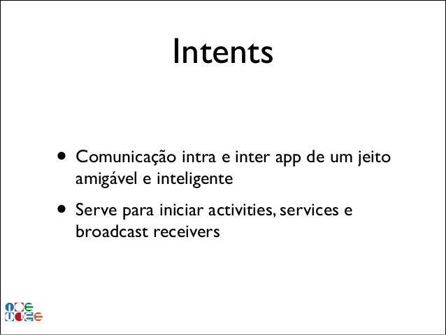 Intents • Comunicação intra e inter app de um jeito amigável e inteligente!  • Serve para iniciar activities, services e b...
