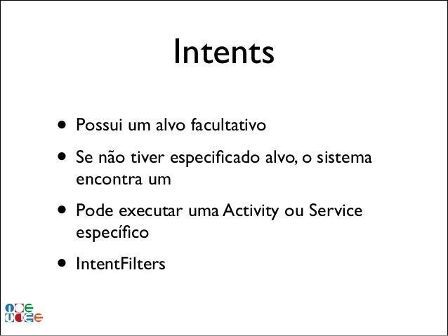 Intents • Possui um alvo facultativo! • Se não tiver especificado alvo, o sistema encontra um!  • Pode executar uma Activit...