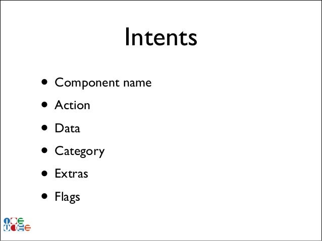 Intents • Component name! • Action! • Data! • Category! • Extras! • Flags