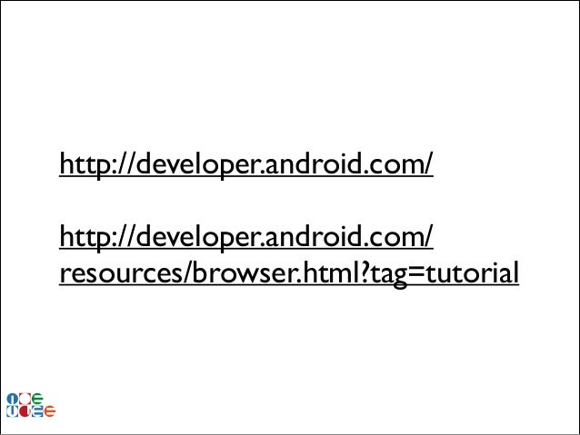 http://developer.android.com/ !  http://developer.android.com/ resources/browser.html?tag=tutorial