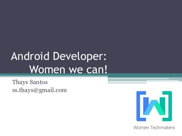 Android Developer: Women we can! Thays Santos ss.thays@gmail.com