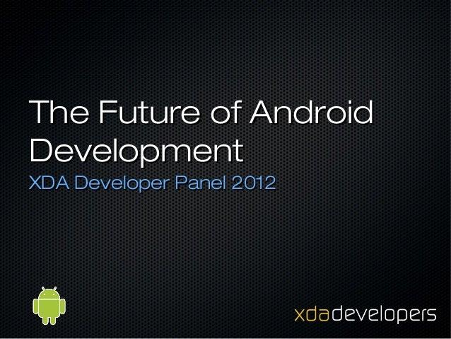 The Future of AndroidDevelopmentXDA Developer Panel 2012