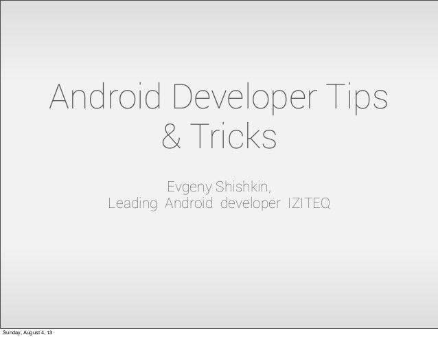 Android Developer Tips & Tricks Evgeny Shishkin, Leading Android developer IZITEQ Sunday, August 4, 13