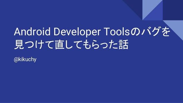 Android Developer Toolsのバグを 見つけて直してもらった話 @kikuchy