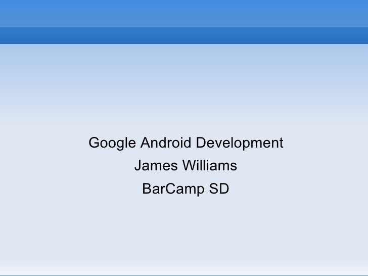 <ul><li>Google Android Development </li></ul><ul><li>James Williams </li></ul><ul><li>BarCamp SD </li></ul>