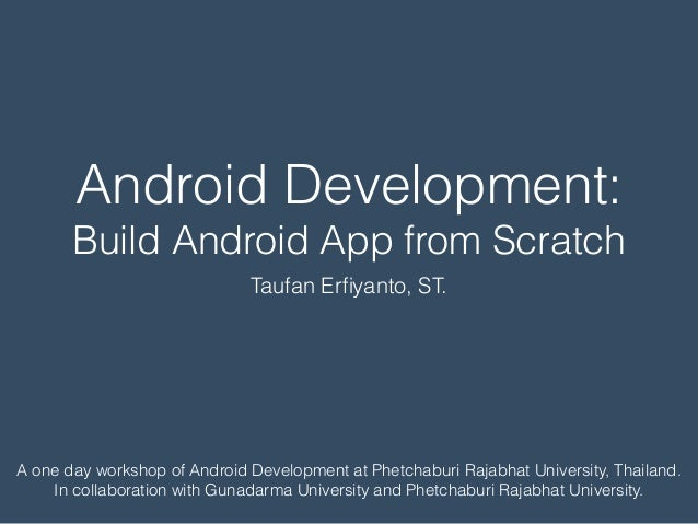 Android Development: Build Android App from Scratch Taufan Erfiyanto, ST. A one day workshop of Android Development at Phet...